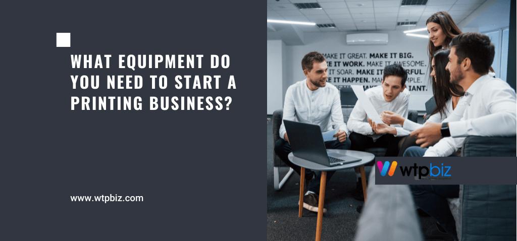 equipment-need-start-printing-business-wtpbiz