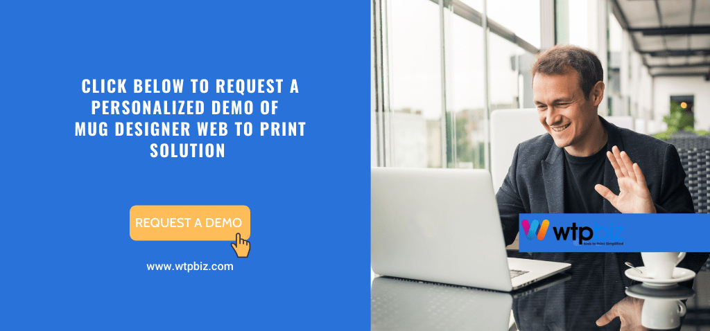 Click Below to Request a personalized demo of MUG DESIGNER web to print solution